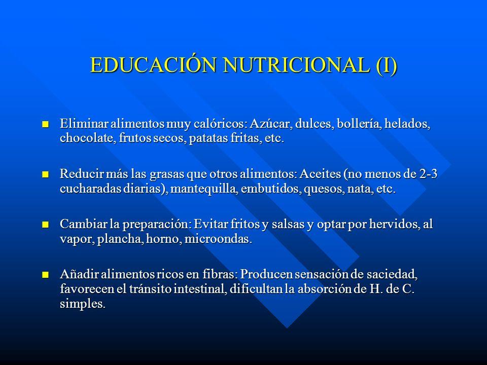 EDUCACIÓN NUTRICIONAL (I) Eliminar alimentos muy calóricos: Azúcar, dulces, bollería, helados, chocolate, frutos secos, patatas fritas, etc. Eliminar