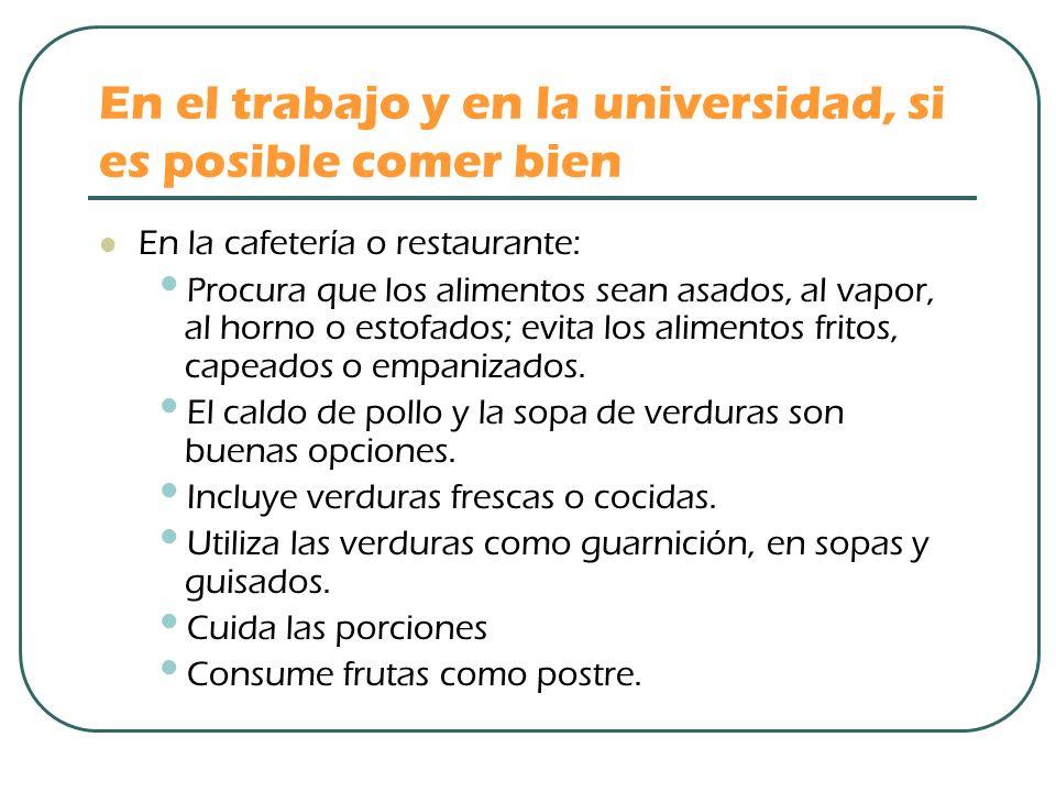 En el trabajo y en la universidad, si es posible comer bien En la cafetería o restaurante: Procura que los alimentos sean asados, al vapor, al horno o