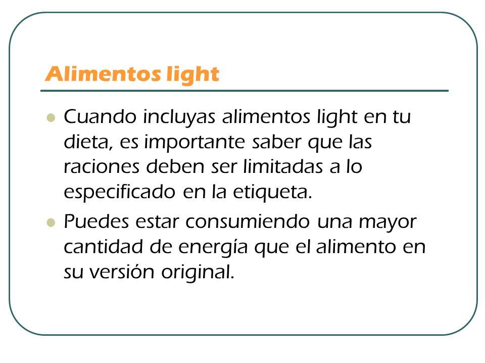 Alimentos light Cuando incluyas alimentos light en tu dieta, es importante saber que las raciones deben ser limitadas a lo especificado en la etiqueta