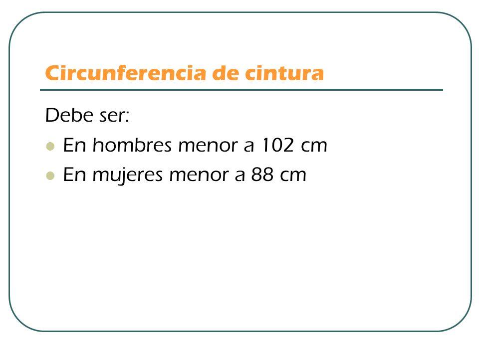 Circunferencia de cintura Debe ser: En hombres menor a 102 cm En mujeres menor a 88 cm