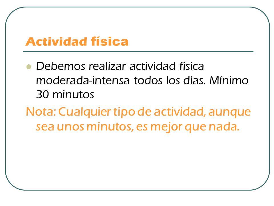 Actividad física Debemos realizar actividad física moderada-intensa todos los días. Mínimo 30 minutos Nota: Cualquier tipo de actividad, aunque sea un