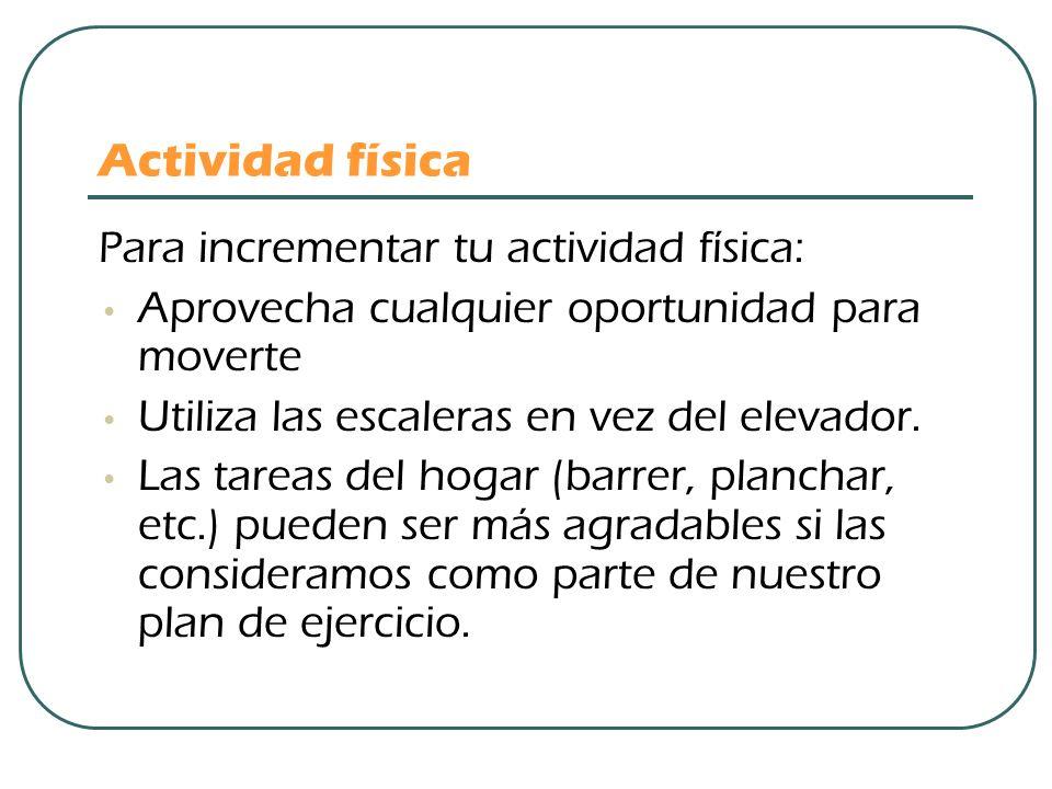 Actividad física Para incrementar tu actividad física: Aprovecha cualquier oportunidad para moverte Utiliza las escaleras en vez del elevador. Las tar