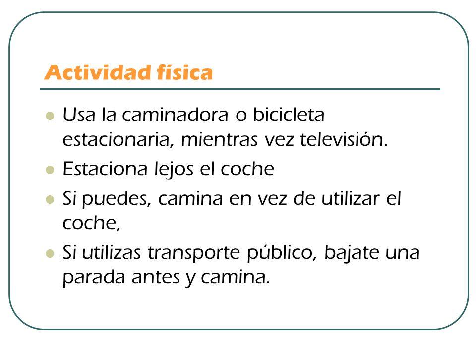 Actividad física Usa la caminadora o bicicleta estacionaria, mientras vez televisión. Estaciona lejos el coche Si puedes, camina en vez de utilizar el