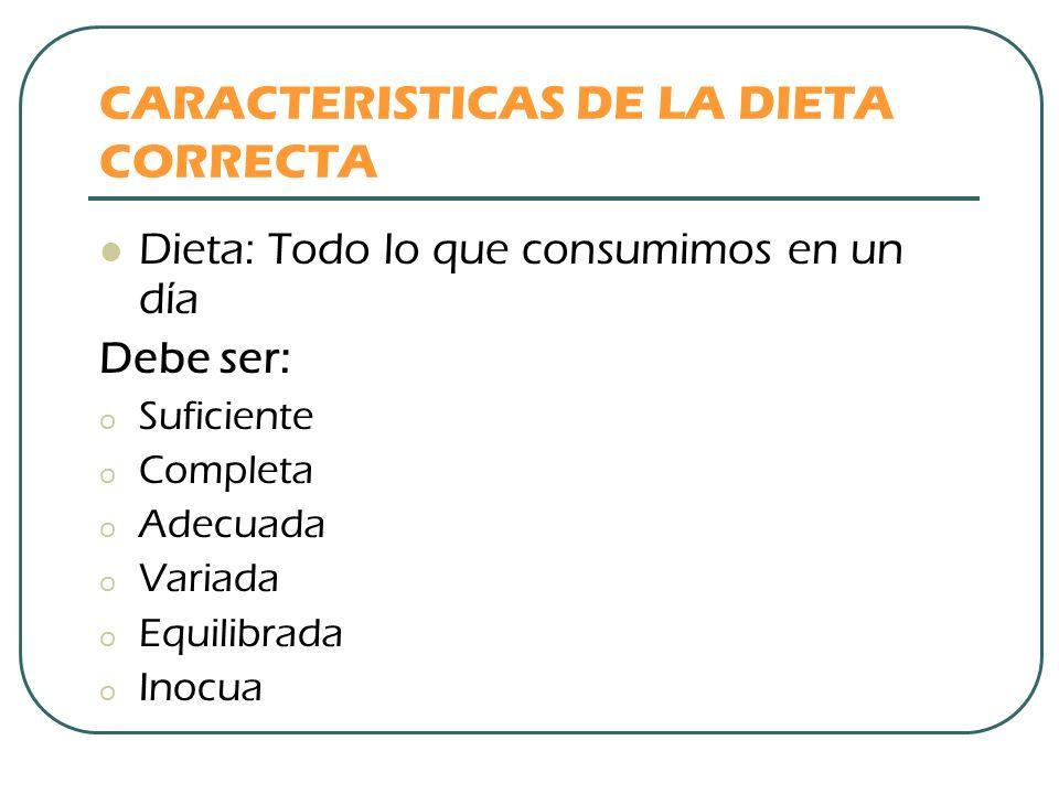 CARACTERISTICAS DE LA DIETA CORRECTA Dieta: Todo lo que consumimos en un día Debe ser: o Suficiente o Completa o Adecuada o Variada o Equilibrada o In