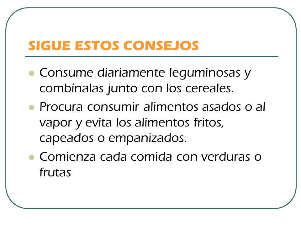 SIGUE ESTOS CONSEJOS Consume diariamente leguminosas y combínalas junto con los cereales. Procura consumir alimentos asados o al vapor y evita los ali