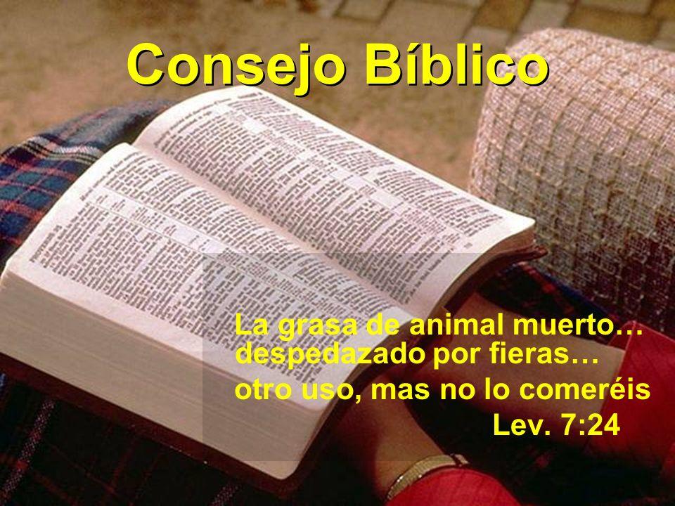 Consejo Bíblico La grasa de animal muerto… despedazado por fieras… otro uso, mas no lo comeréis Lev.