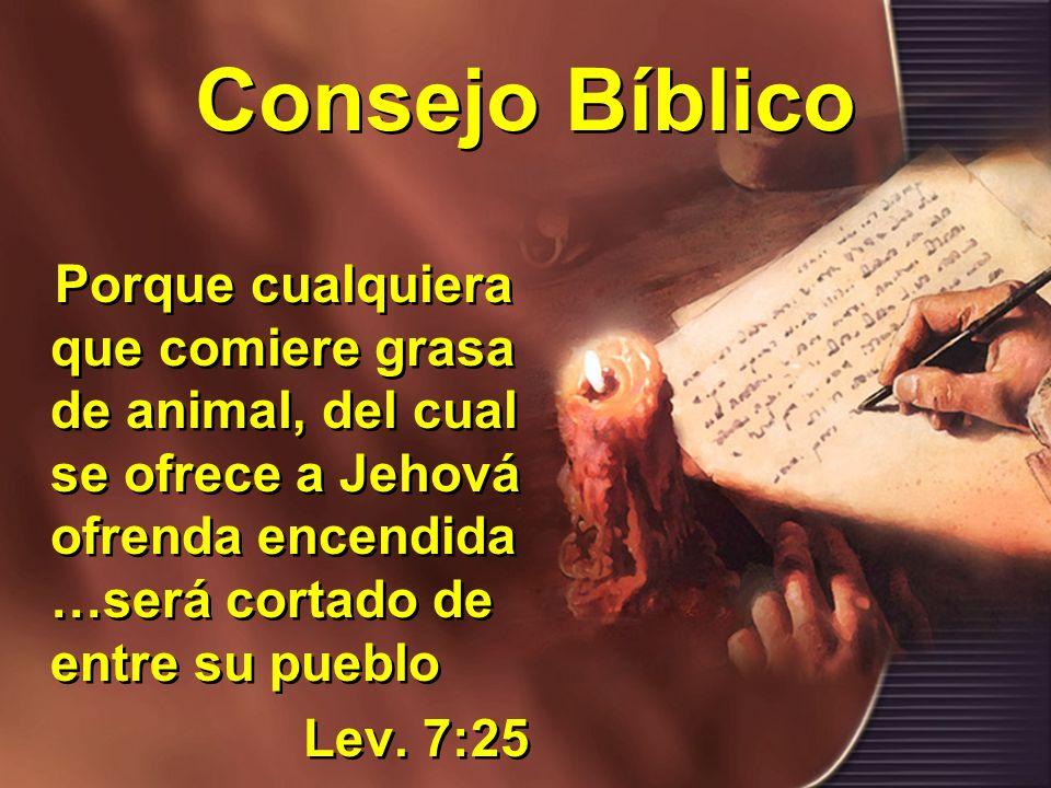 Consejo Bíblico Porque cualquiera que comiere grasa de animal, del cual se ofrece a Jehová ofrenda encendida …será cortado de entre su pueblo Lev.