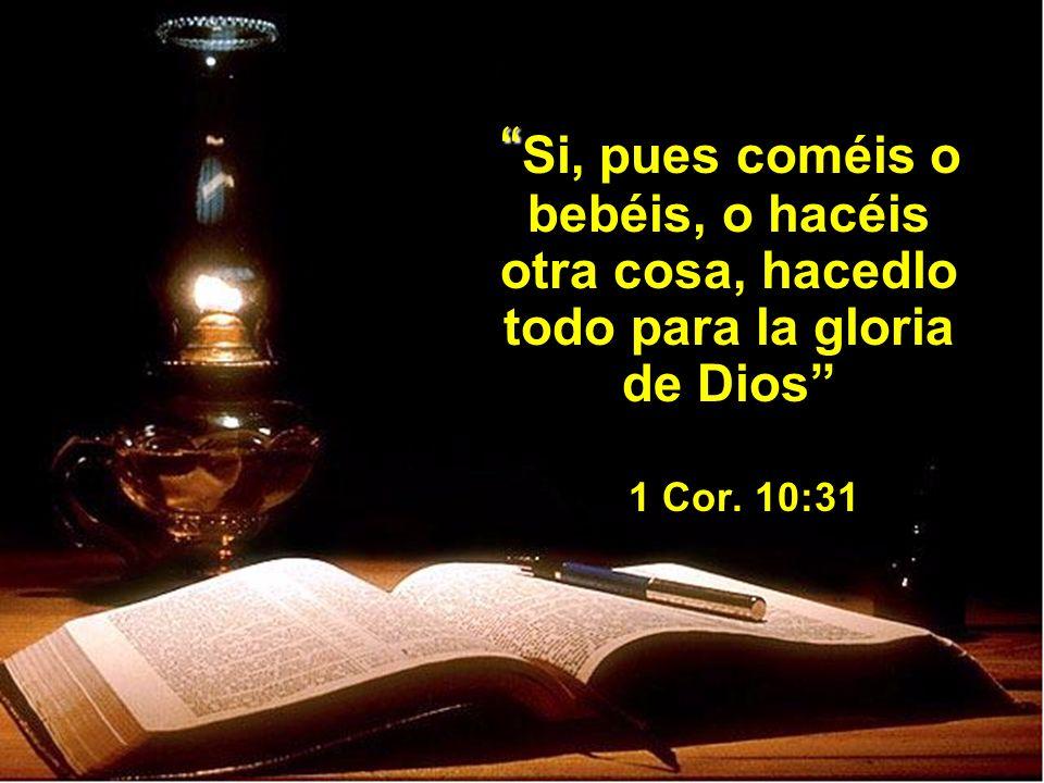 Si, pues coméis o bebéis, o hacéis otra cosa, hacedlo todo para la gloria de Dios 1 Cor.