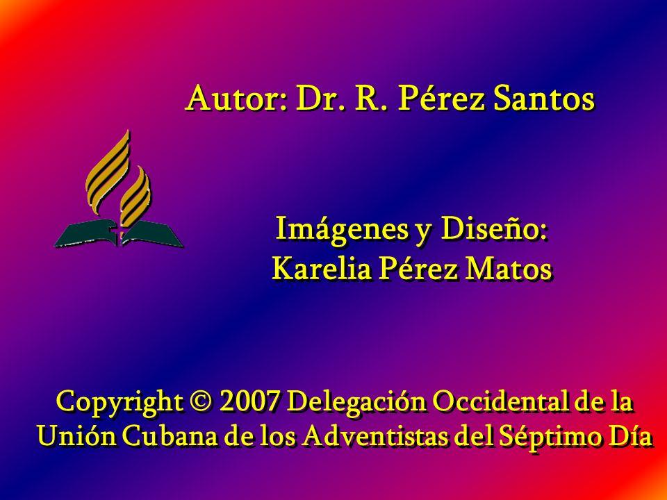 Imágenes y Diseño: Karelia Pérez Matos Imágenes y Diseño: Karelia Pérez Matos Copyright 2007 Delegación Occidental de la Unión Cubana de los Adventistas del Séptimo Día Autor: Dr.