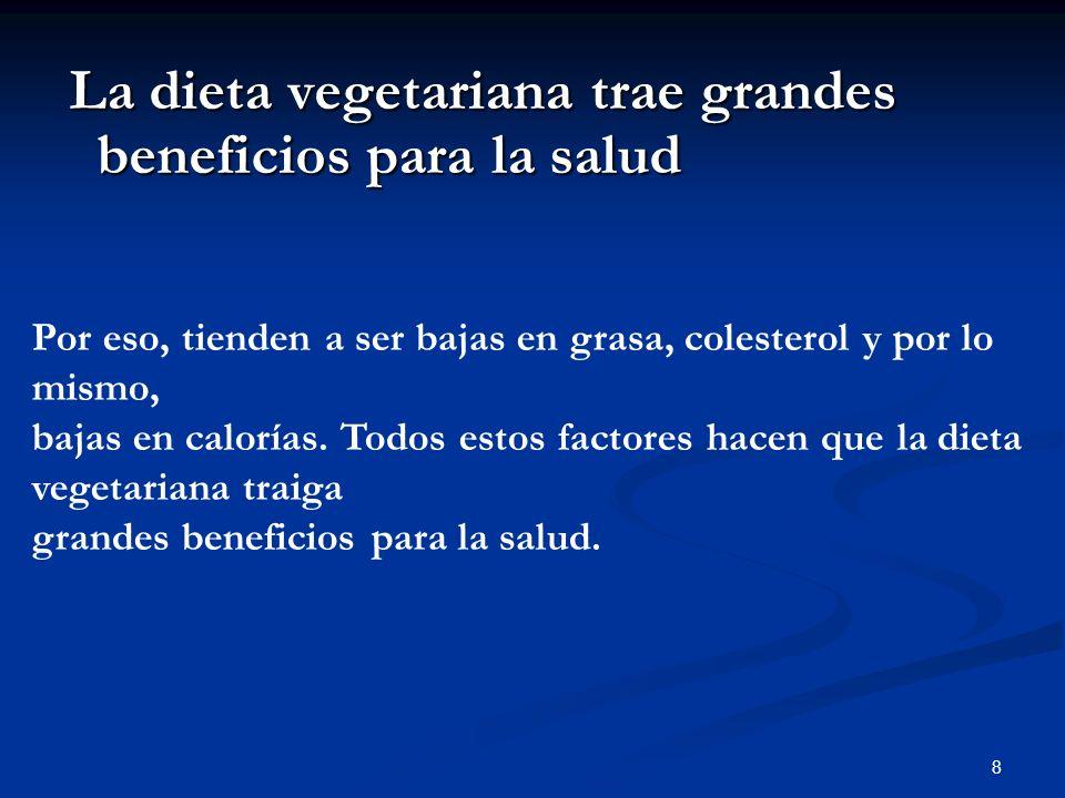8 La dieta vegetariana trae grandes beneficios para la salud La dieta vegetariana trae grandes beneficios para la salud Por eso, tienden a ser bajas en grasa, colesterol y por lo mismo, bajas en calorías.