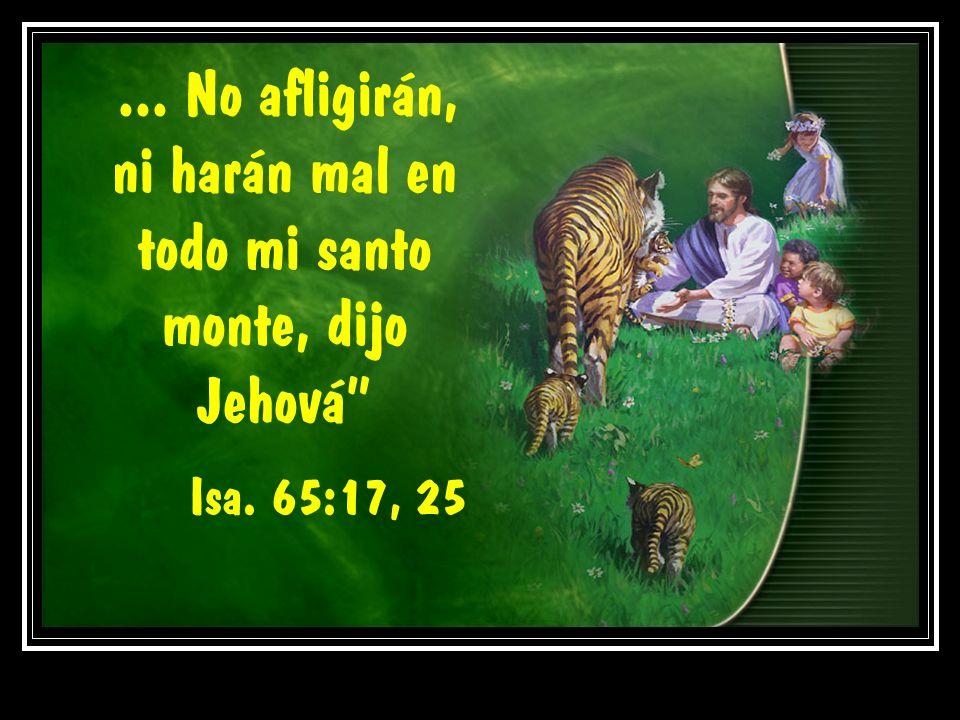 ... No afligirán, ni harán mal en todo mi santo monte, dijo Jehová Isa. 65:17, 25