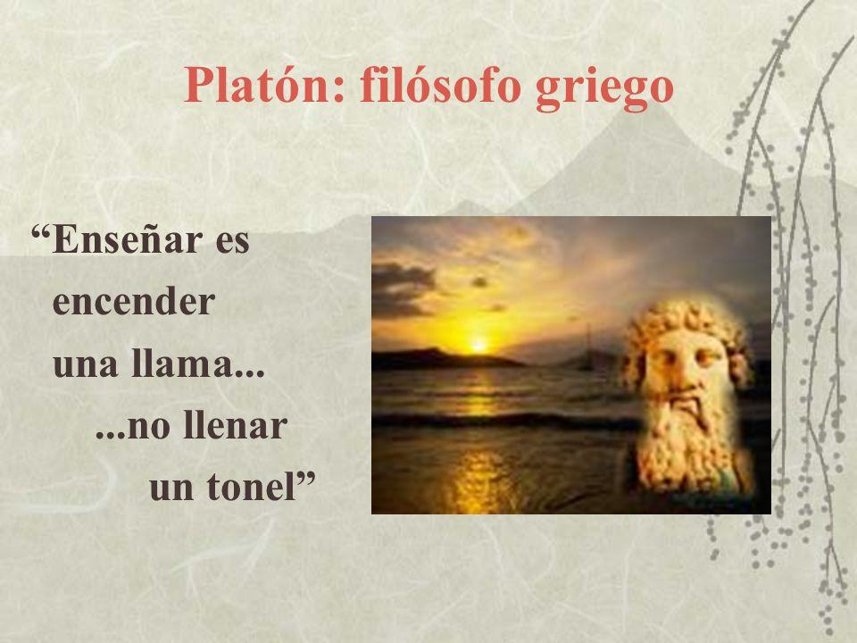 Platón: filósofo griego Enseñar es encender una llama......no llenar un tonel