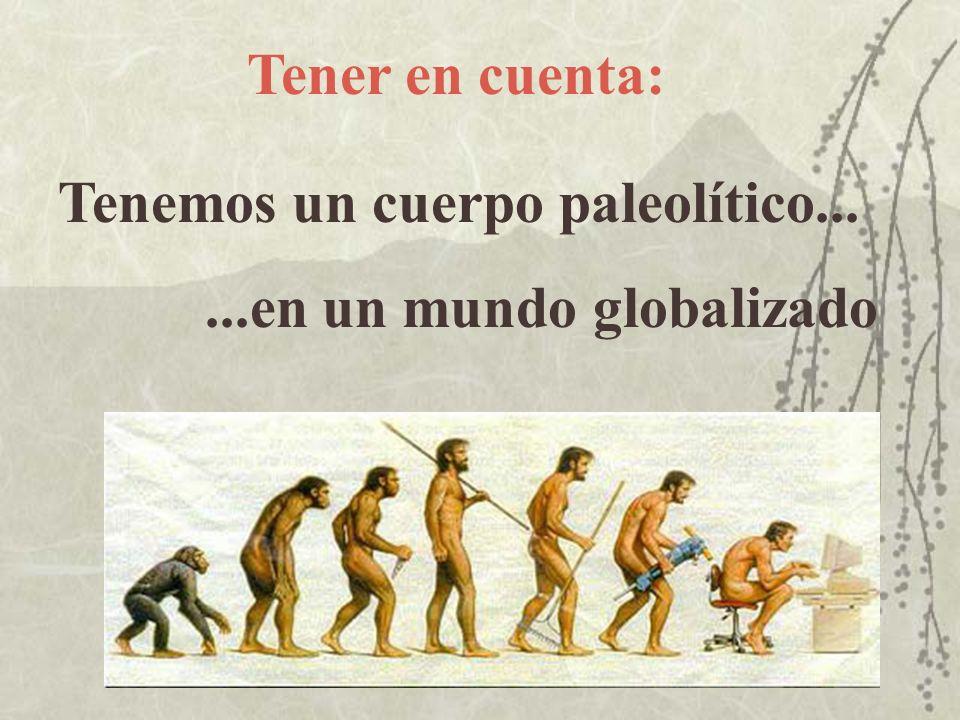 Tenemos un cuerpo paleolítico......en un mundo globalizado Tener en cuenta:
