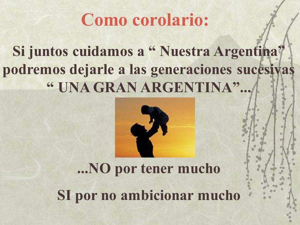 Como corolario: Si juntos cuidamos a Nuestra Argentina podremos dejarle a las generaciones sucesivas UNA GRAN ARGENTINA......NO por tener mucho SI por
