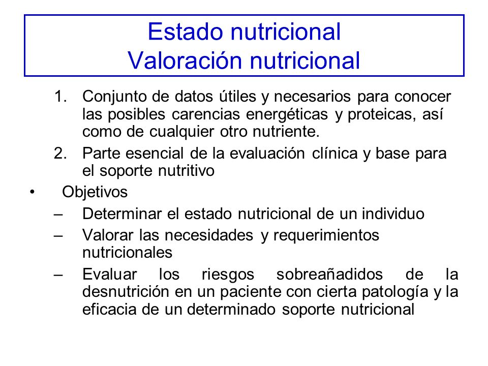 Estado nutricional Valoración nutricional 1.Conjunto de datos útiles y necesarios para conocer las posibles carencias energéticas y proteicas, así como de cualquier otro nutriente.