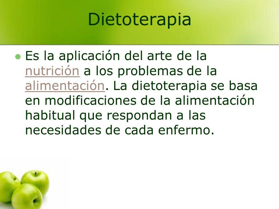 Dietoterapia Es la aplicación del arte de la nutrición a los problemas de la alimentación. La dietoterapia se basa en modificaciones de la alimentació