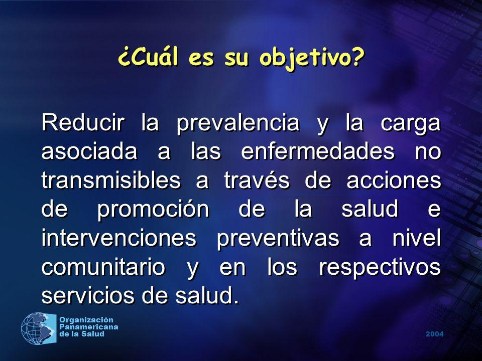 2004 Organización Panamericana de la Salud ¿Cuál es su objetivo? Reducir la prevalencia y la carga asociada a las enfermedades no transmisibles a trav