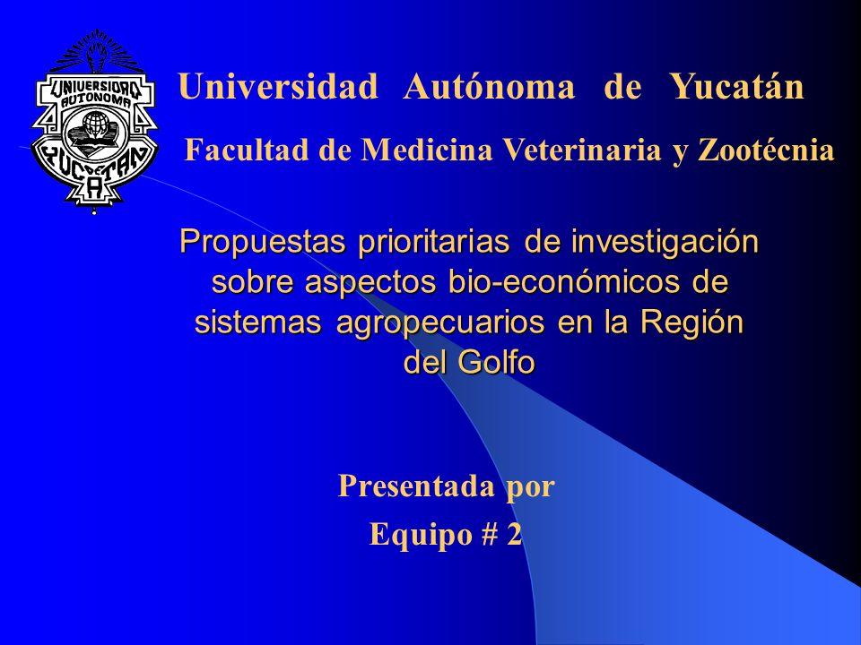 Propuestas prioritarias de investigación sobre aspectos bio-económicos de sistemas agropecuarios en la Región del Golfo Presentada por Equipo # 2 Universidad Autónoma de Yucatán Facultad de Medicina Veterinaria y Zootécnia