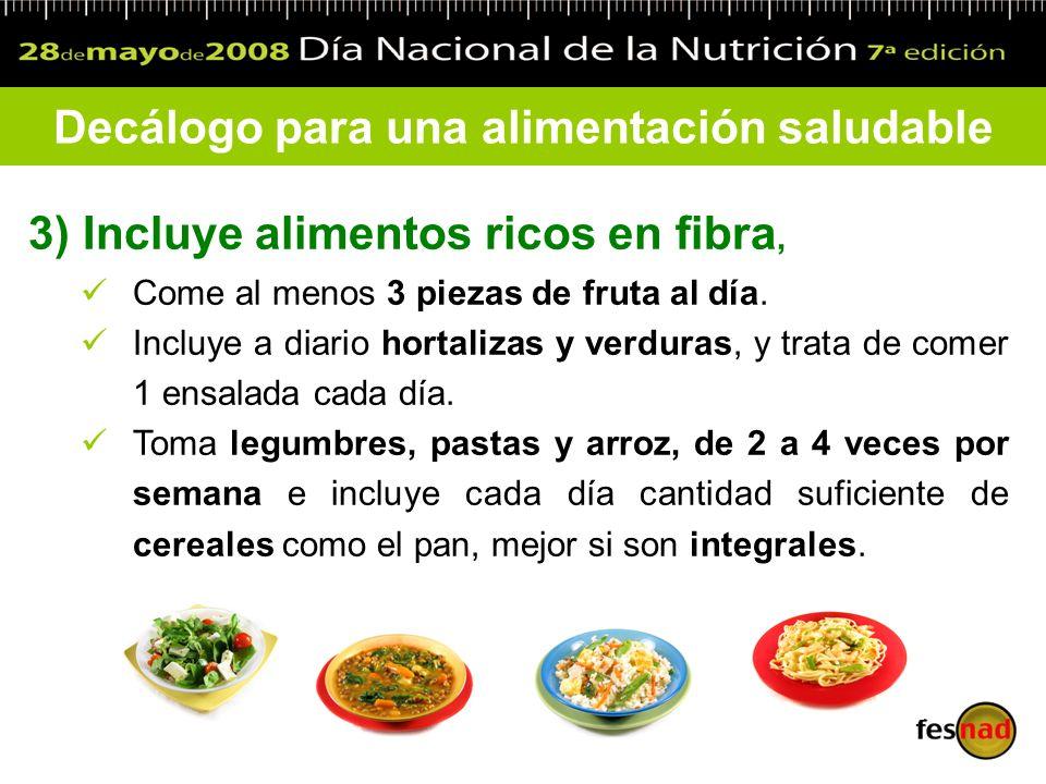 3) Incluye alimentos ricos en fibra, Come al menos 3 piezas de fruta al día. Incluye a diario hortalizas y verduras, y trata de comer 1 ensalada cada