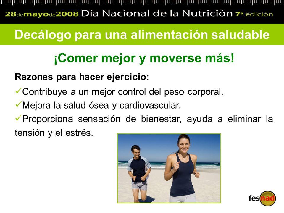 Decálogo para una alimentación saludable ¡Comer mejor y moverse más! Razones para hacer ejercicio: Contribuye a un mejor control del peso corporal. Me