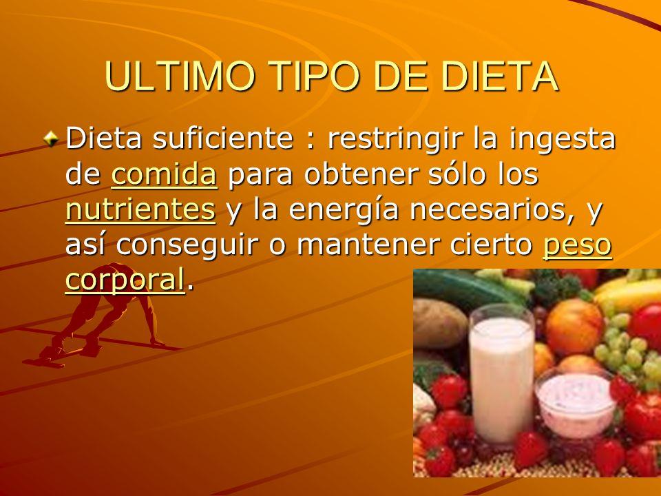 ULTIMO TIPO DE DIETA Dieta suficiente : restringir la ingesta de comida para obtener sólo los nutrientes y la energía necesarios, y así conseguir o ma