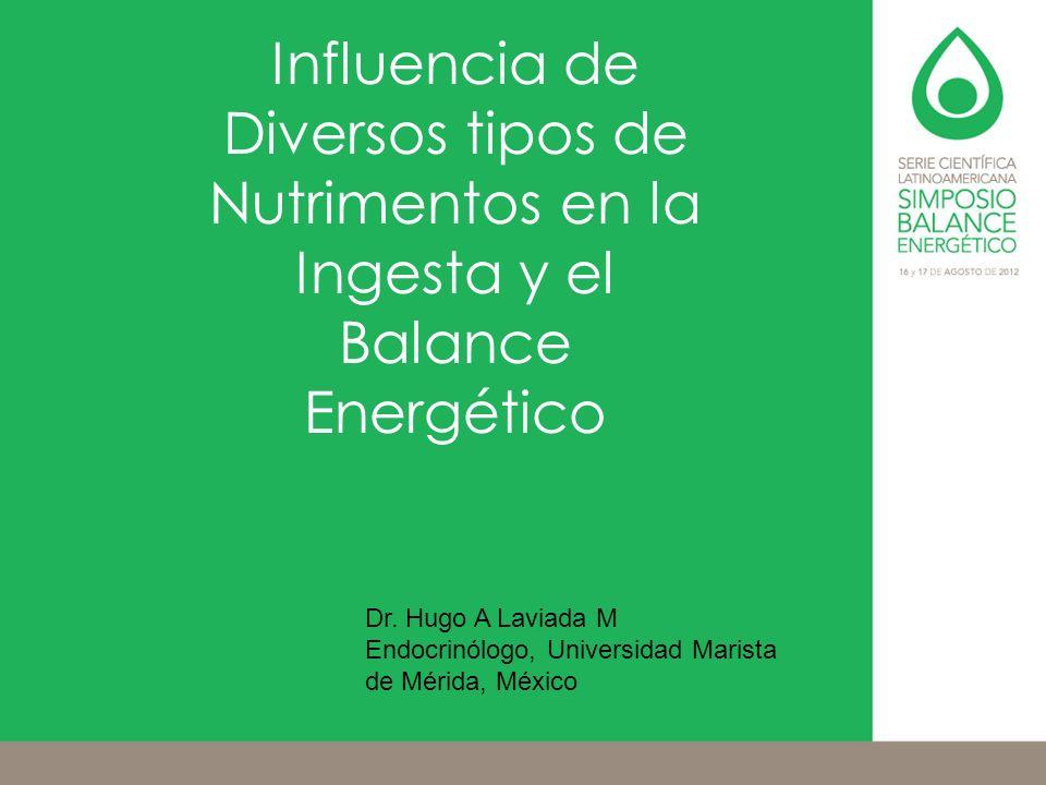 Influencia de Diversos tipos de Nutrimentos en la Ingesta y el Balance Energético Dr. Hugo A Laviada M Endocrinólogo, Universidad Marista de Mérida, M