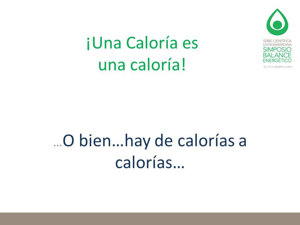 ¡Una Caloría es una caloría! … O bien…hay de calorías a calorías…