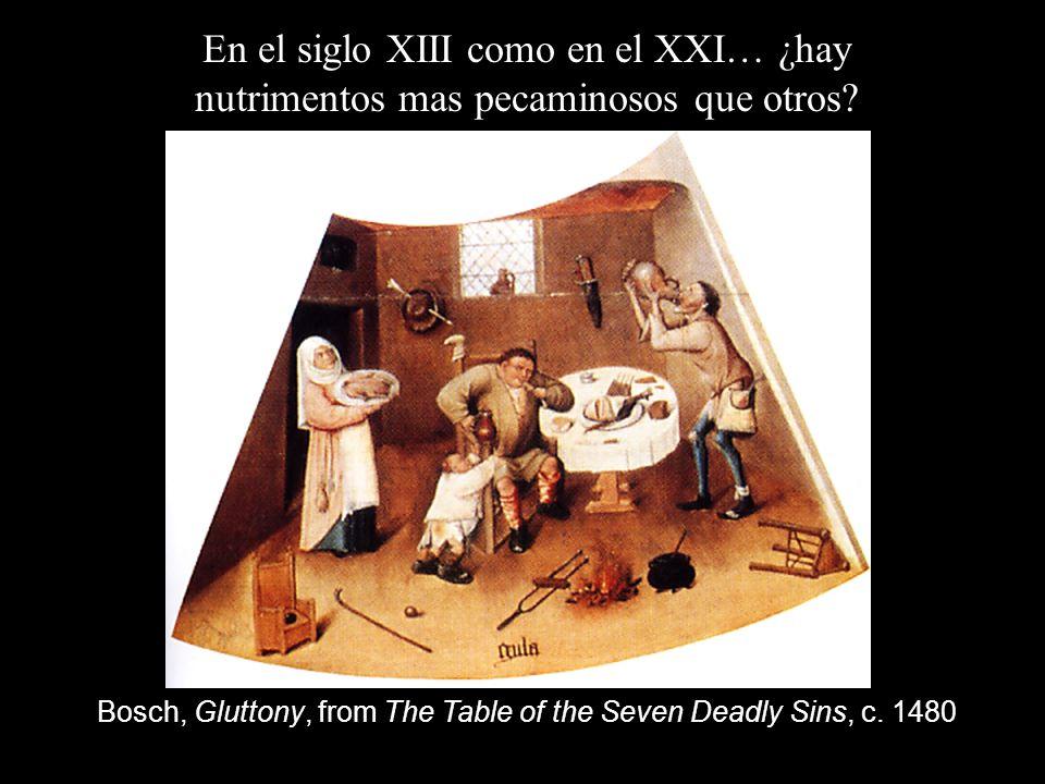 En el siglo XIII como en el XXI… ¿hay nutrimentos mas pecaminosos que otros? Bosch, Gluttony, from The Table of the Seven Deadly Sins, c. 1480