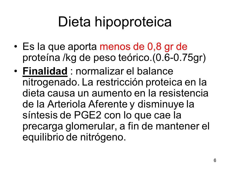 6 Dieta hipoproteica Es la que aporta menos de 0,8 gr de proteína /kg de peso teórico.(0.6-0.75gr) Finalidad : normalizar el balance nitrogenado. La r
