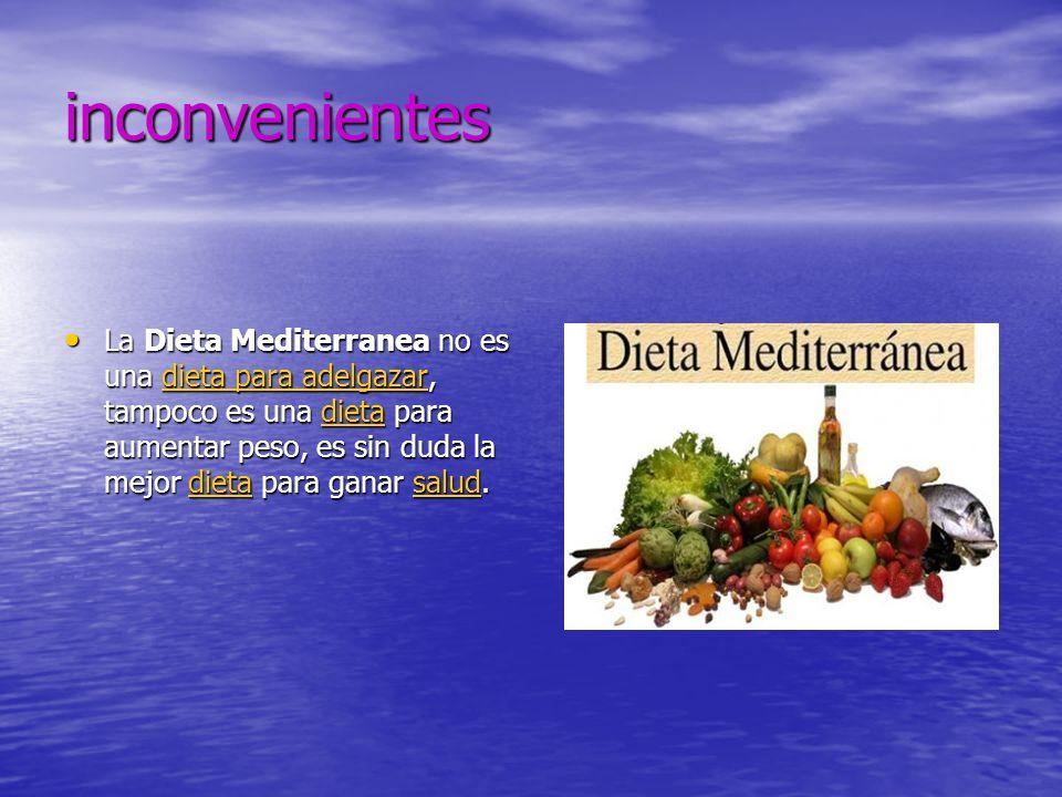 inconvenientes La Dieta Mediterranea no es una dieta para adelgazar, tampoco es una dieta para aumentar peso, es sin duda la mejor dieta para ganar salud.