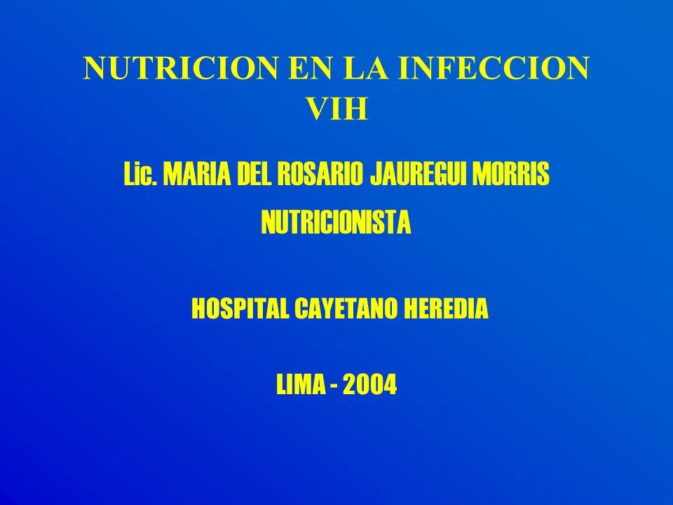 NUTRICION EN LA INFECCION VIH Lic. MARIA DEL ROSARIO JAUREGUI MORRIS NUTRICIONISTA HOSPITAL CAYETANO HEREDIA LIMA - 2004