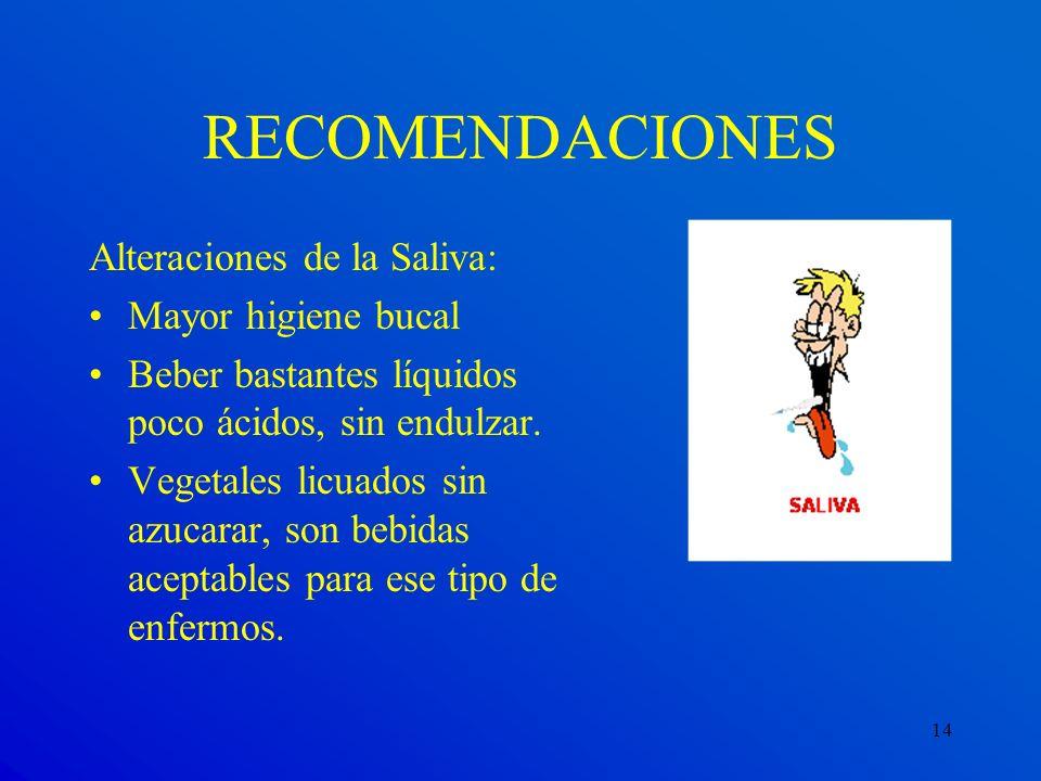14 Alteraciones de la Saliva: Mayor higiene bucal Beber bastantes líquidos poco ácidos, sin endulzar. Vegetales licuados sin azucarar, son bebidas ace