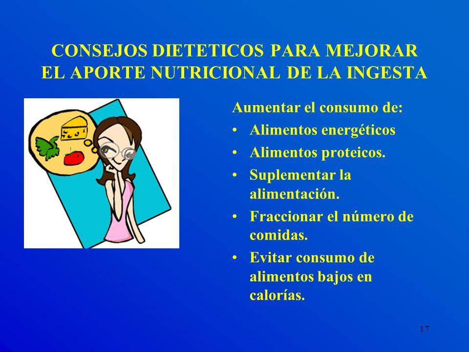17 CONSEJOS DIETETICOS PARA MEJORAR EL APORTE NUTRICIONAL DE LA INGESTA Aumentar el consumo de: Alimentos energéticos Alimentos proteicos. Suplementar