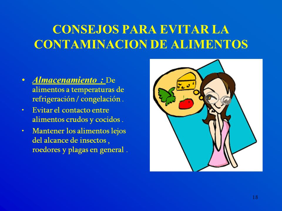 18 CONSEJOS PARA EVITAR LA CONTAMINACION DE ALIMENTOS Almacenamiento : De alimentos a temperaturas de refrigeración / congelación. Evitar el contacto