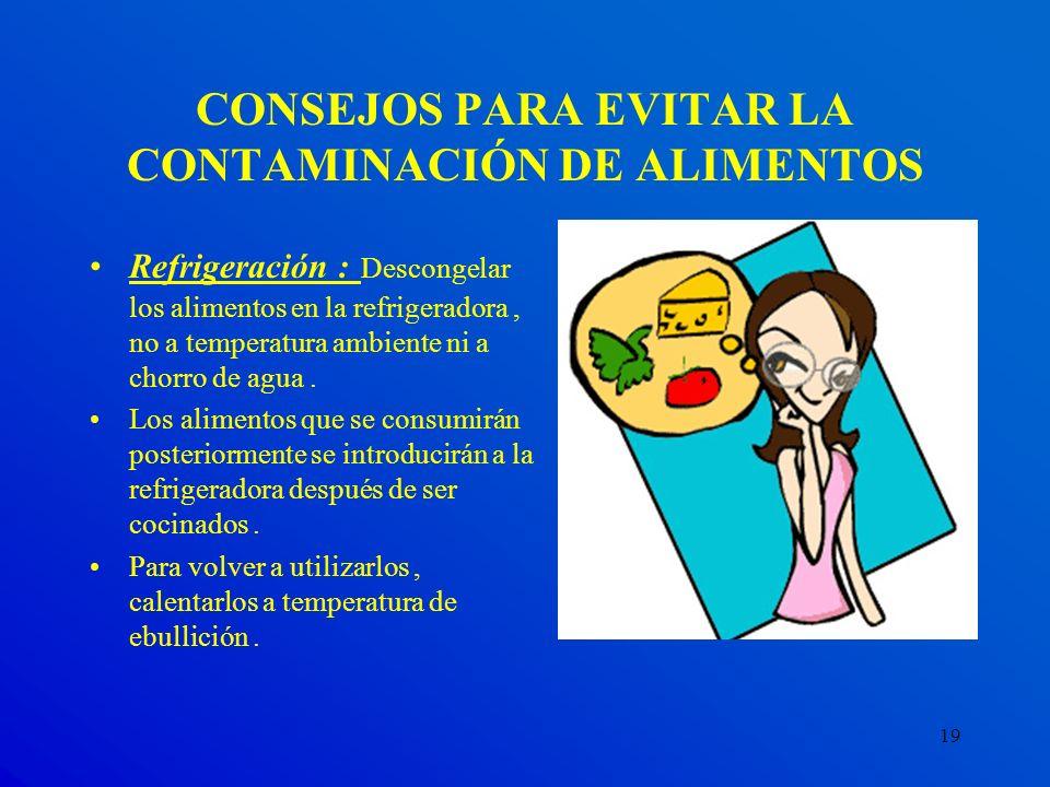 19 CONSEJOS PARA EVITAR LA CONTAMINACIÓN DE ALIMENTOS Refrigeración : Descongelar los alimentos en la refrigeradora, no a temperatura ambiente ni a ch