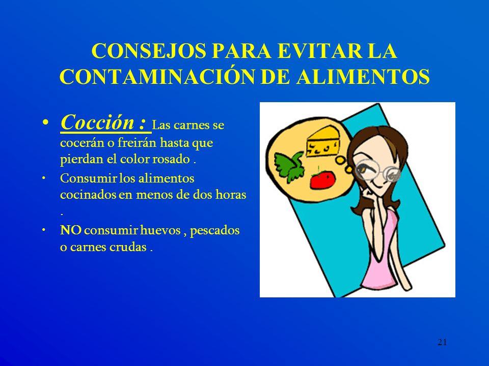 21 CONSEJOS PARA EVITAR LA CONTAMINACIÓN DE ALIMENTOS Cocción : Las carnes se cocerán o freirán hasta que pierdan el color rosado. Consumir los alimen