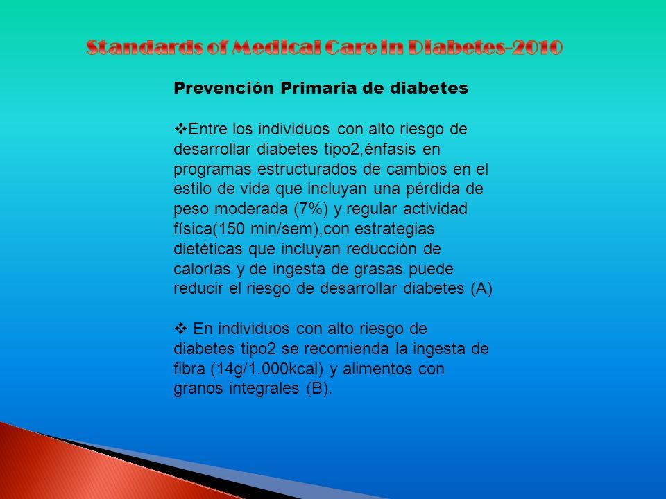 Prevención Primaria de diabetes Entre los individuos con alto riesgo de desarrollar diabetes tipo2,énfasis en programas estructurados de cambios en el estilo de vida que incluyan una pérdida de peso moderada (7%) y regular actividad física(150 min/sem),con estrategias dietéticas que incluyan reducción de calorías y de ingesta de grasas puede reducir el riesgo de desarrollar diabetes (A) En individuos con alto riesgo de diabetes tipo2 se recomienda la ingesta de fibra (14g/1.000kcal) y alimentos con granos integrales (B).