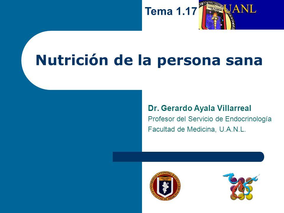 Nutrición de la persona sana Dr. Gerardo Ayala Villarreal Profesor del Servicio de Endocrinología Facultad de Medicina, U.A.N.L. Tema 1.17