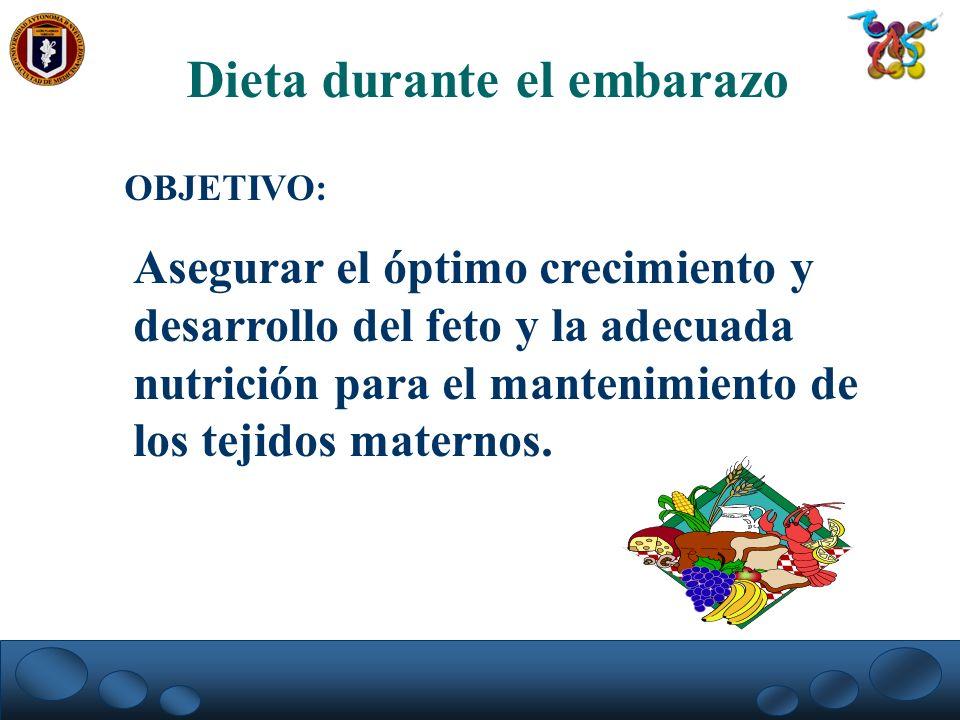 Dieta durante el embarazo OBJETIVO: Asegurar el óptimo crecimiento y desarrollo del feto y la adecuada nutrición para el mantenimiento de los tejidos