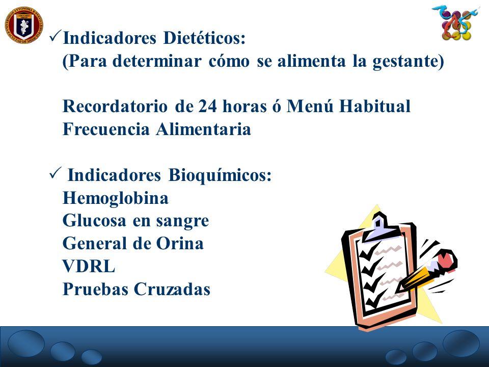 Indicadores Dietéticos: (Para determinar cómo se alimenta la gestante) Recordatorio de 24 horas ó Menú Habitual Frecuencia Alimentaria Indicadores Bio