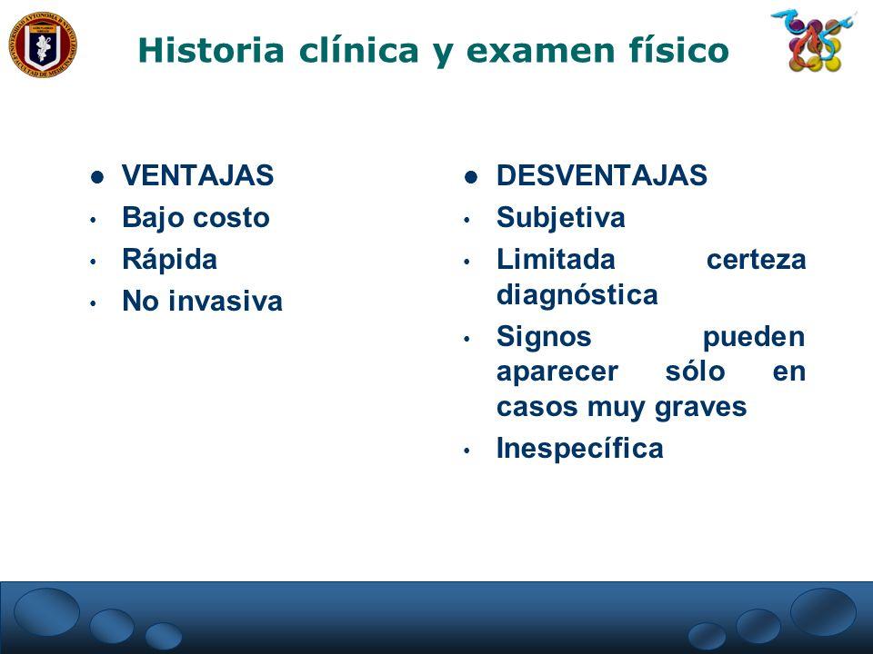 Historia clínica y examen físico VENTAJAS Bajo costo Rápida No invasiva DESVENTAJAS Subjetiva Limitada certeza diagnóstica Signos pueden aparecer sólo