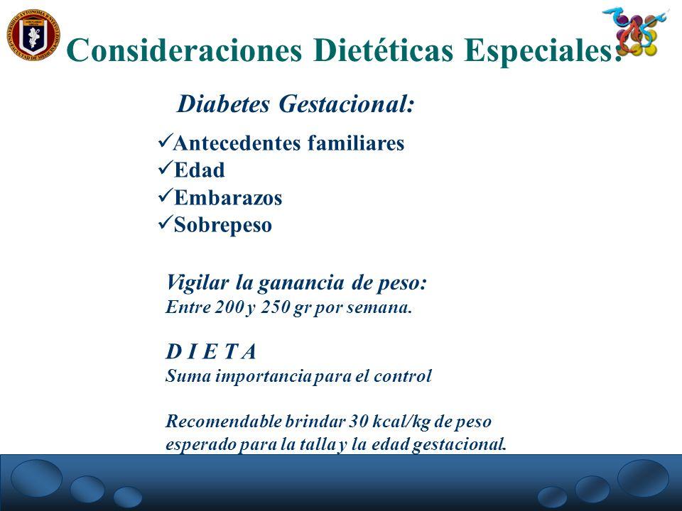 Consideraciones Dietéticas Especiales: Diabetes Gestacional: Antecedentes familiares Edad Embarazos Sobrepeso Vigilar la ganancia de peso: Entre 200 y