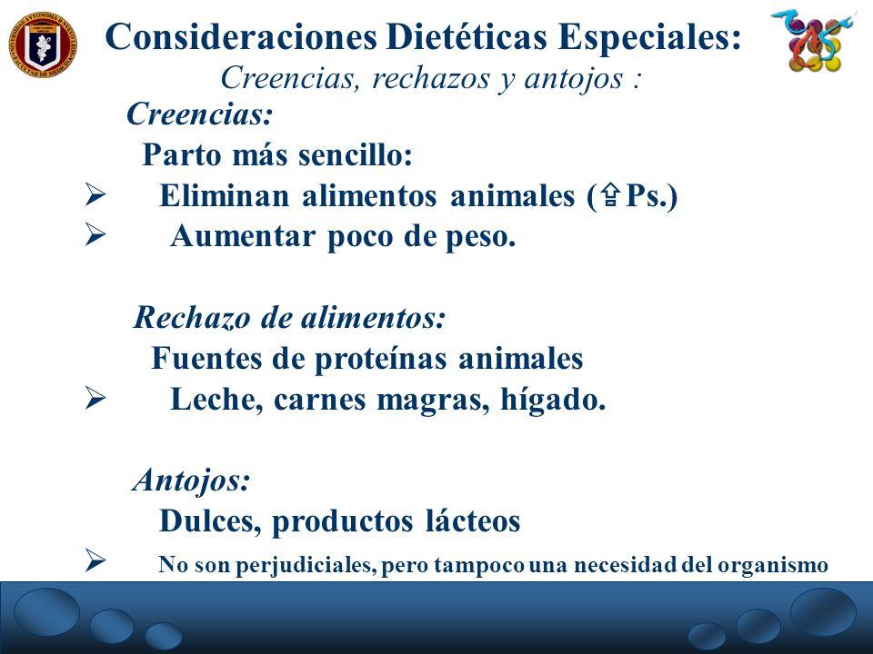 Consideraciones Dietéticas Especiales: Creencias, rechazos y antojos : Creencias: Parto más sencillo: Eliminan alimentos animales ( Ps.) Aumentar poco