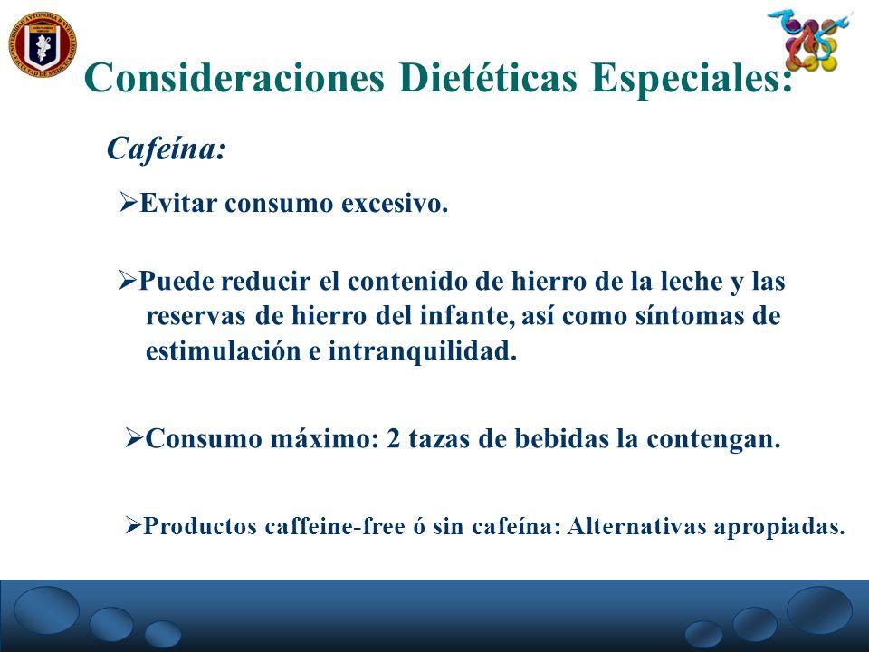 Consideraciones Dietéticas Especiales: Cafeína: Evitar consumo excesivo. Puede reducir el contenido de hierro de la leche y las reservas de hierro del