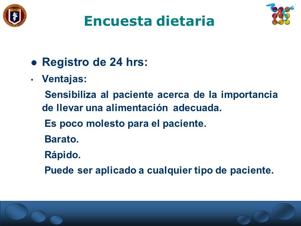 Registro de 24 hrs: Ventajas: Sensibiliza al paciente acerca de la importancia de llevar una alimentación adecuada. Es poco molesto para el paciente.