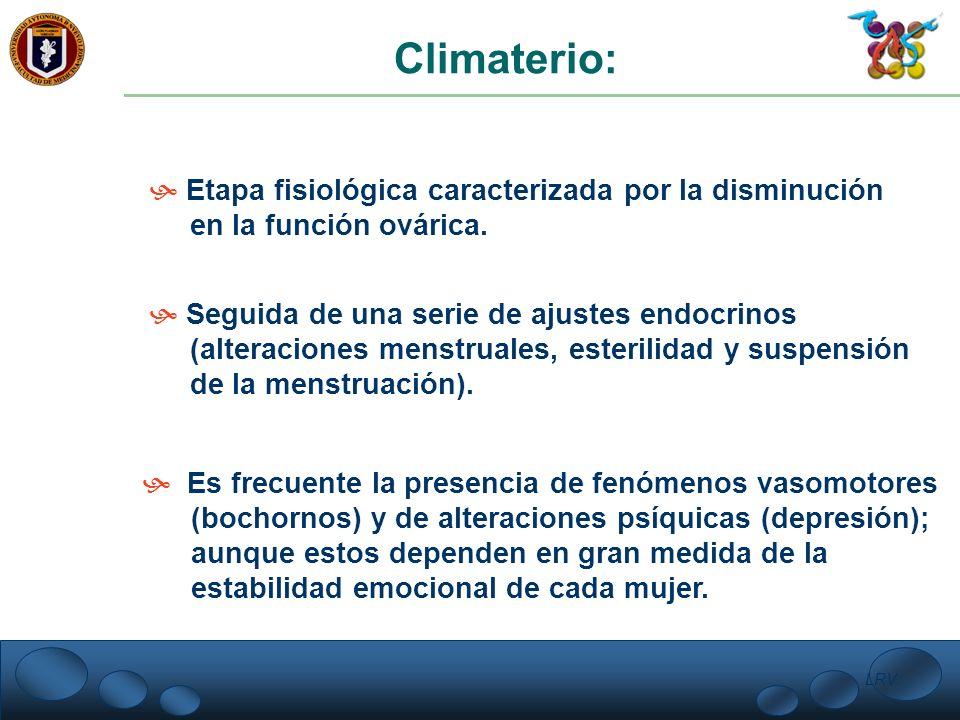 Climaterio: Etapa fisiológica caracterizada por la disminución en la función ovárica. Seguida de una serie de ajustes endocrinos (alteraciones menstru