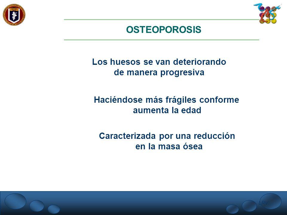 LRV. OSTEOPOROSIS Los huesos se van deteriorando de manera progresiva Haciéndose más frágiles conforme aumenta la edad Caracterizada por una reducción