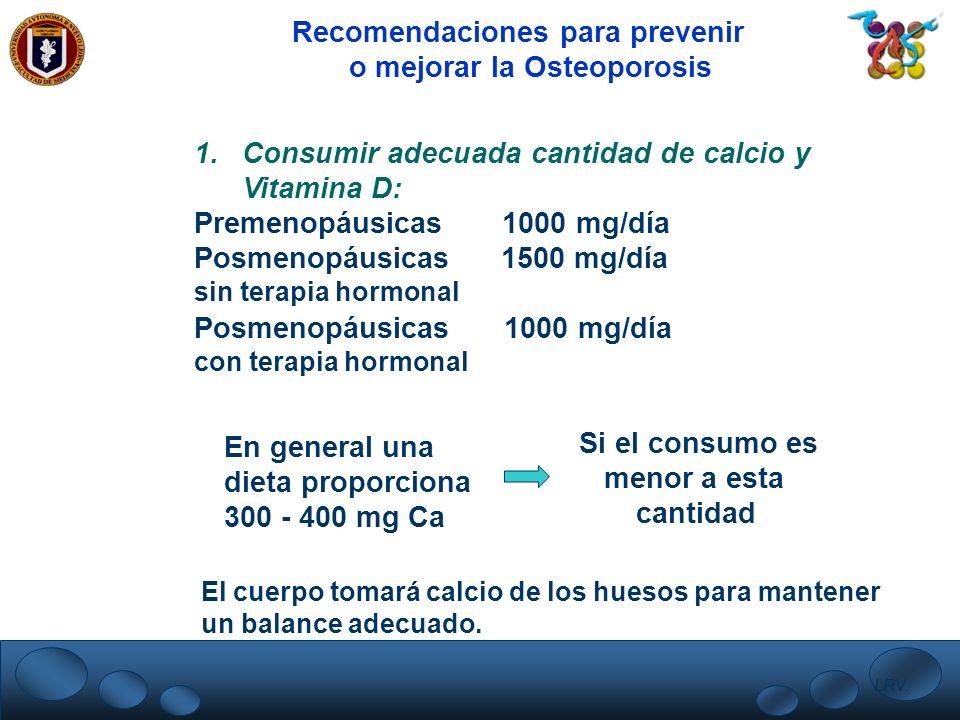 LRV. Recomendaciones para prevenir o mejorar la Osteoporosis 1.Consumir adecuada cantidad de calcio y Vitamina D: Premenopáusicas 1000 mg/día Posmenop