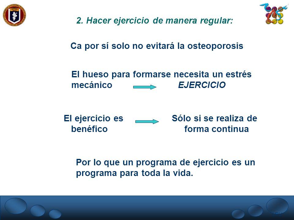 LRV. 2. Hacer ejercicio de manera regular: Ca por sí solo no evitará la osteoporosis El hueso para formarse necesita un estrés mecánico EJERCICIO El e