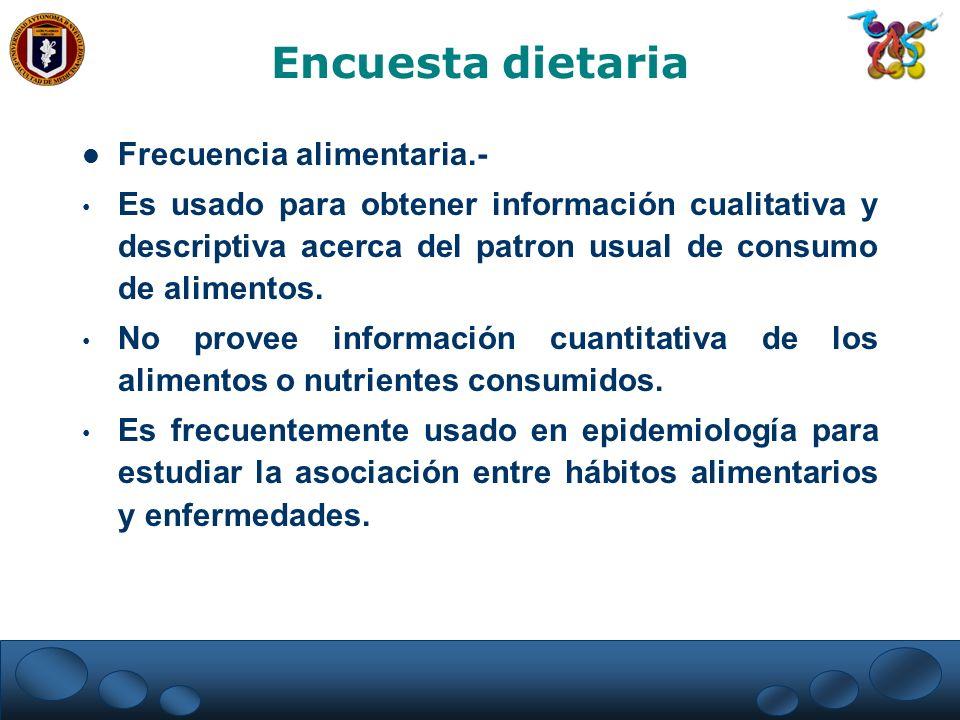 Frecuencia alimentaria.- Es usado para obtener información cualitativa y descriptiva acerca del patron usual de consumo de alimentos. No provee inform